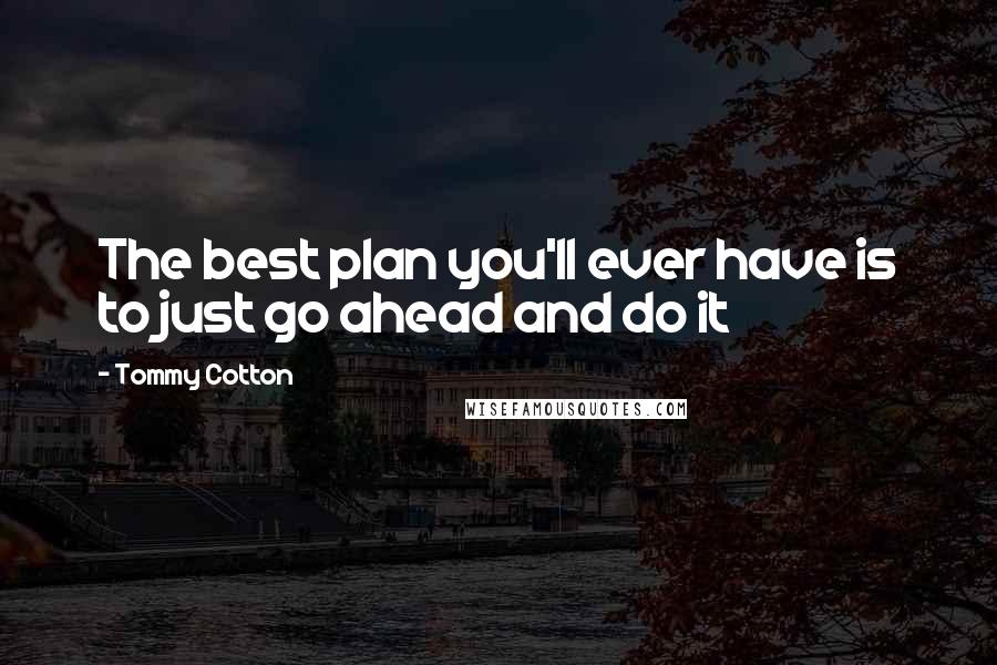 Tommy Cotton quotes: The best plan you'll ever have is to just go ahead and do it