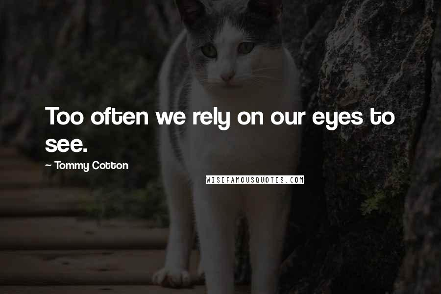 Tommy Cotton quotes: Too often we rely on our eyes to see.