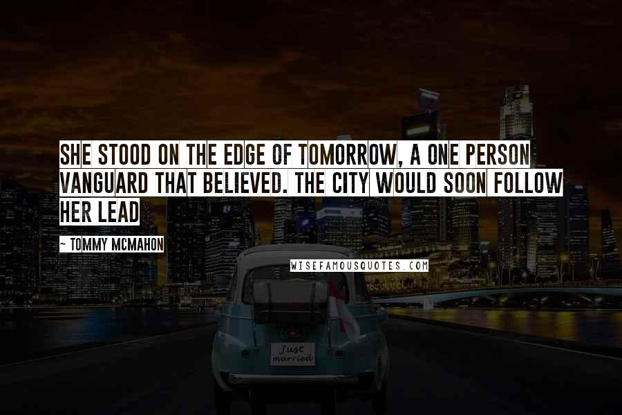 Tommy McMahon quotes: She stood on the edge of tomorrow, a one person vanguard that believed. The city would soon follow her lead