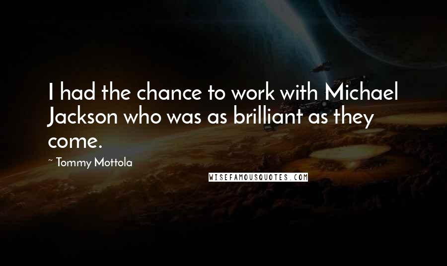 Tommy Mottola quotes: I had the chance to work with Michael Jackson who was as brilliant as they come.