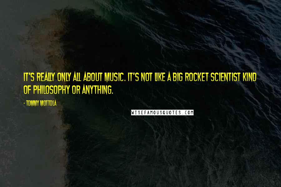 Tommy Mottola quotes: It's really only all about music. It's not like a big rocket scientist kind of philosophy or anything.