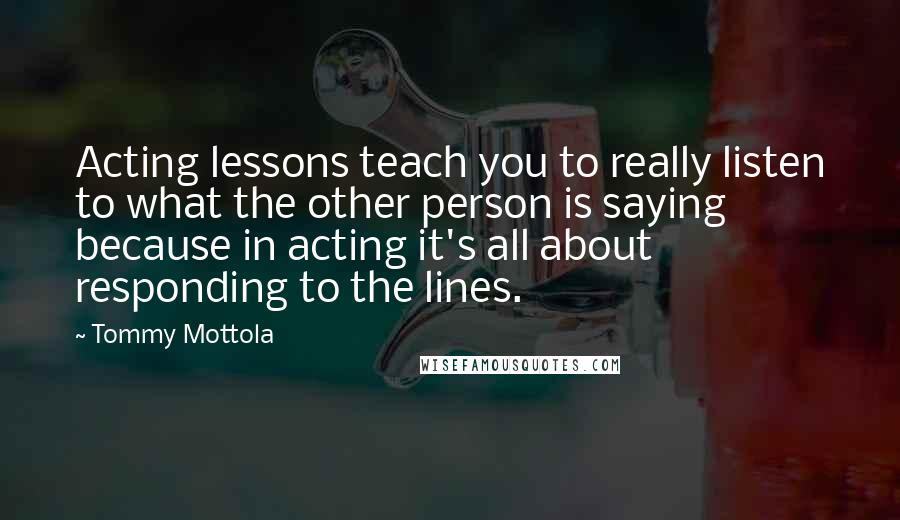 Tommy Mottola quotes: Acting lessons teach you to really listen to what the other person is saying because in acting it's all about responding to the lines.