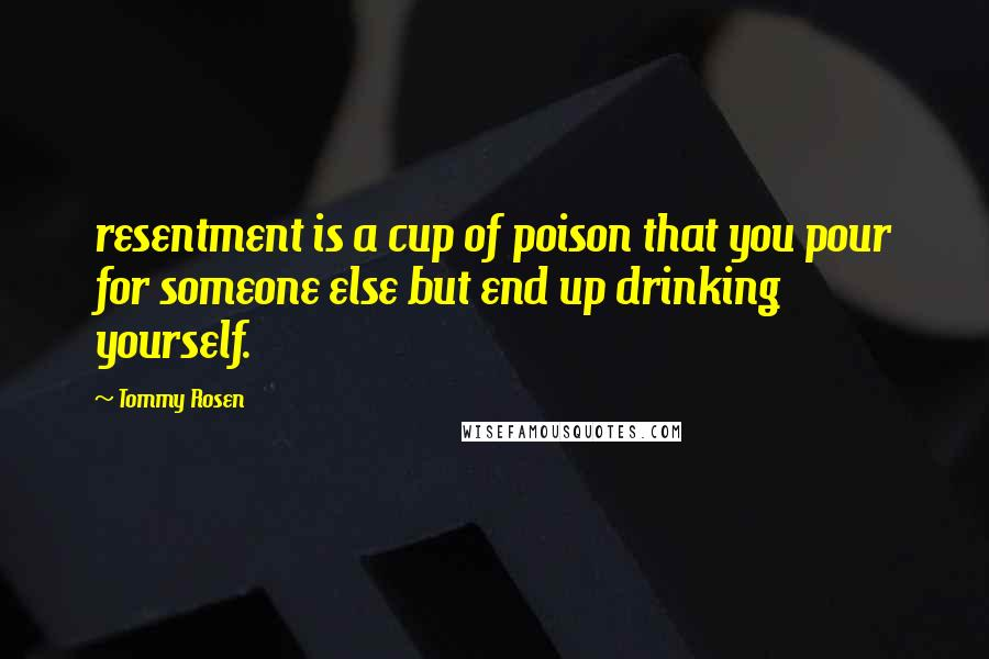 Tommy Rosen quotes: resentment is a cup of poison that you pour for someone else but end up drinking yourself.