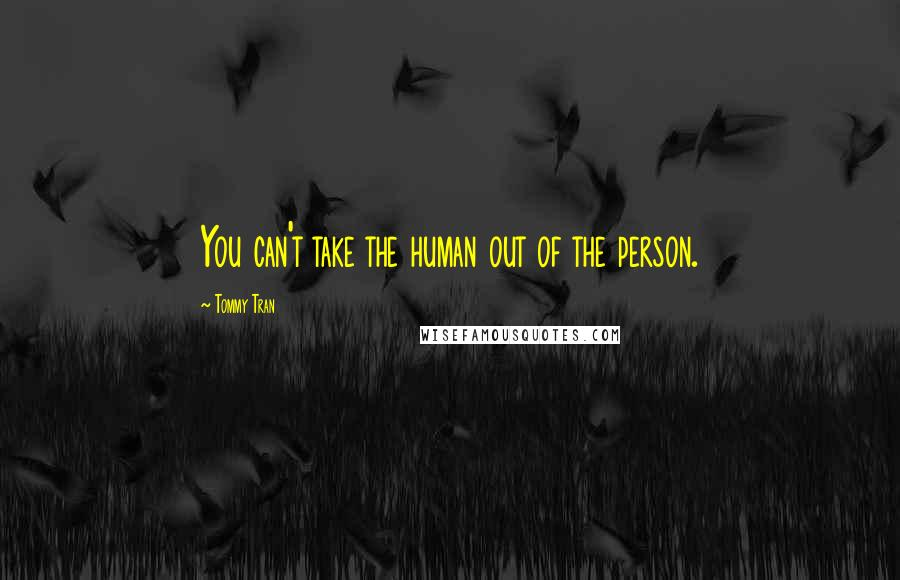 Tommy Tran quotes: You can't take the human out of the person.