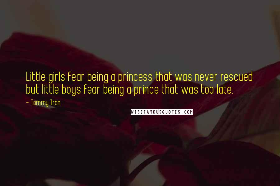 Tommy Tran quotes: Little girls fear being a princess that was never rescued but little boys fear being a prince that was too late.