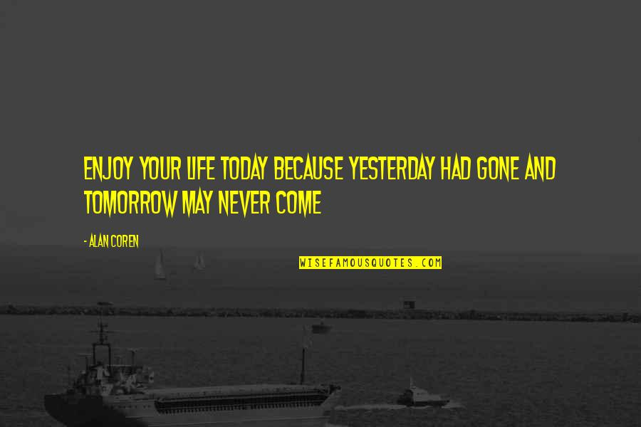 Tomorrow Is Beautiful Quotes By Alan Coren: Enjoy your life today because yesterday had gone