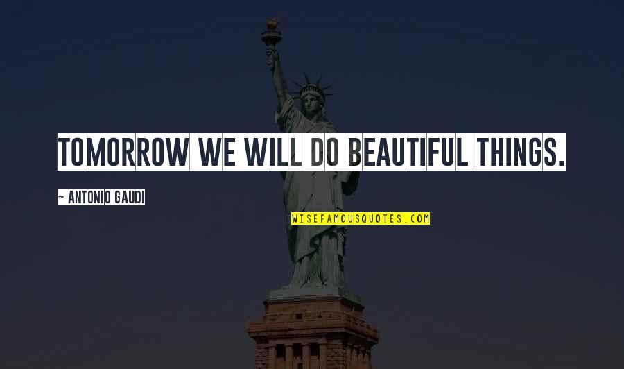 Tomorrow Is Beautiful Quotes By Antonio Gaudi: Tomorrow we will do beautiful things.