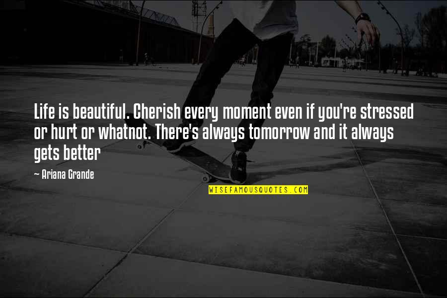 Tomorrow Is Beautiful Quotes By Ariana Grande: Life is beautiful. Cherish every moment even if