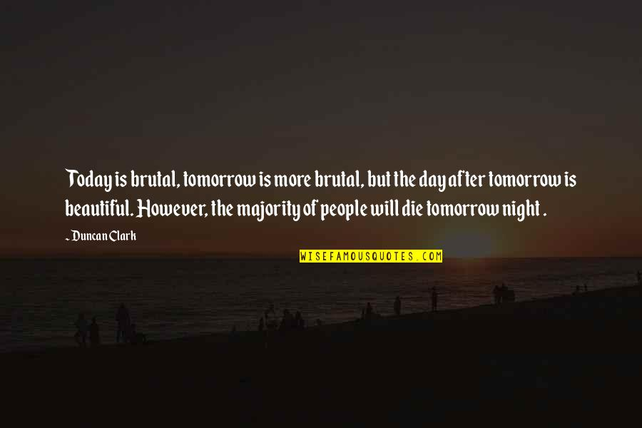 Tomorrow Is Beautiful Quotes By Duncan Clark: Today is brutal, tomorrow is more brutal, but
