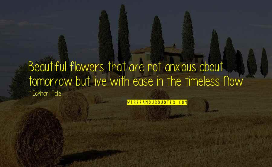 Tomorrow Is Beautiful Quotes By Eckhart Tolle: Beautiful flowers that are not anxious about tomorrow