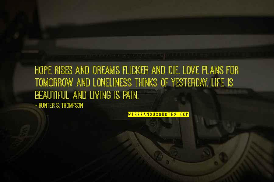 Tomorrow Is Beautiful Quotes By Hunter S. Thompson: Hope rises and dreams flicker and die. Love