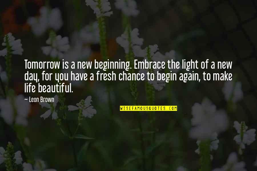 Tomorrow Is Beautiful Quotes By Leon Brown: Tomorrow is a new beginning. Embrace the light