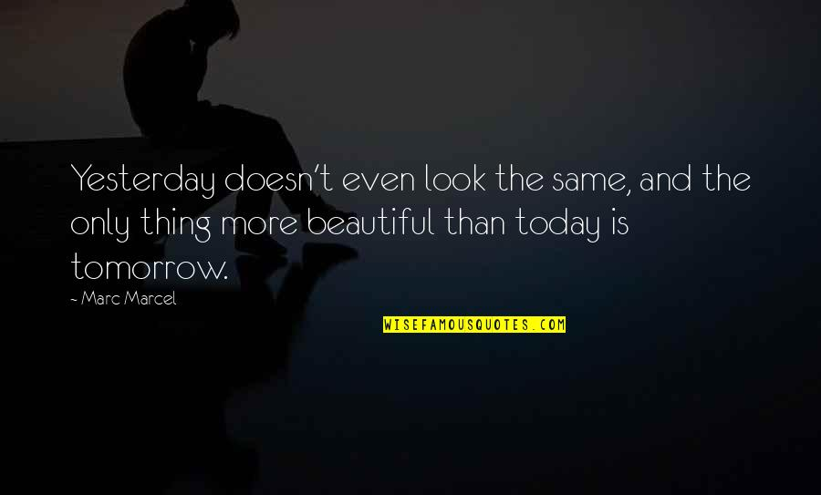 Tomorrow Is Beautiful Quotes By Marc Marcel: Yesterday doesn't even look the same, and the