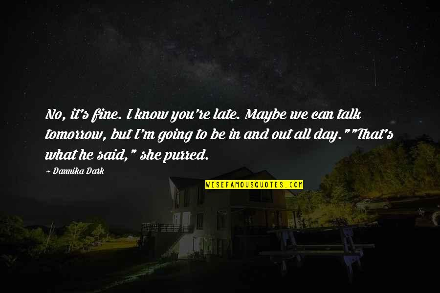 Tomorrow Maybe Too Late Quotes By Dannika Dark: No, it's fine. I know you're late. Maybe