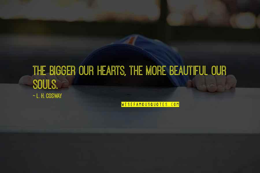 Tomorrow Maybe Too Late Quotes By L. H. Cosway: The bigger our hearts, the more beautiful our