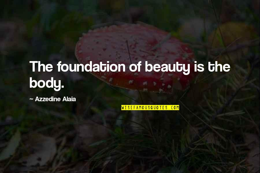 Tomorrow Will Be A Better Day Quotes By Azzedine Alaia: The foundation of beauty is the body.