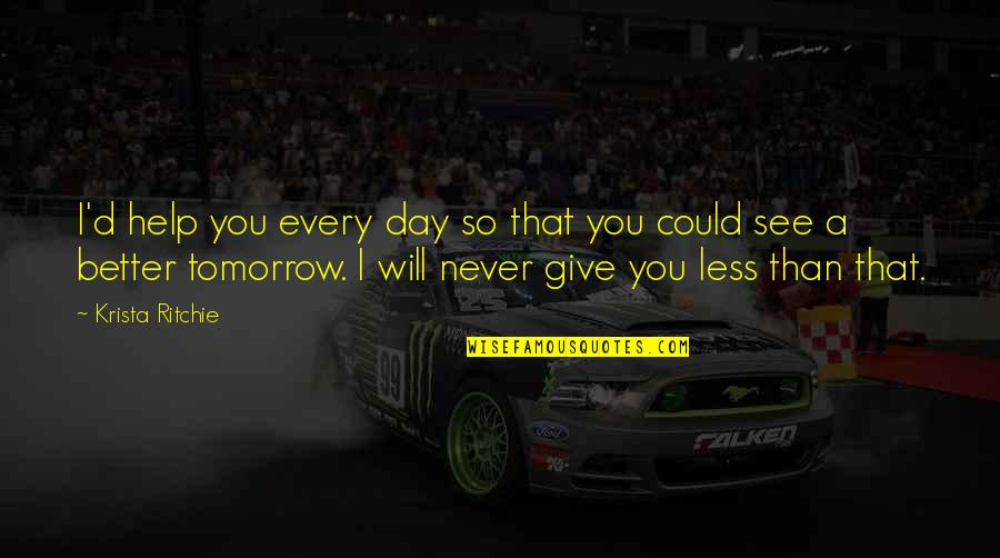Tomorrow Will Be A Better Day Quotes By Krista Ritchie: I'd help you every day so that you