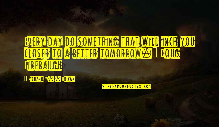 Tomorrow Will Be A Better Day Quotes By Richard W.J. Brown: Every day do something that will inch you