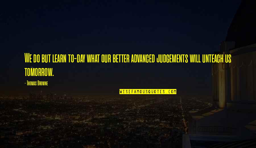 Tomorrow Will Be A Better Day Quotes By Thomas Browne: We do but learn to-day what our better