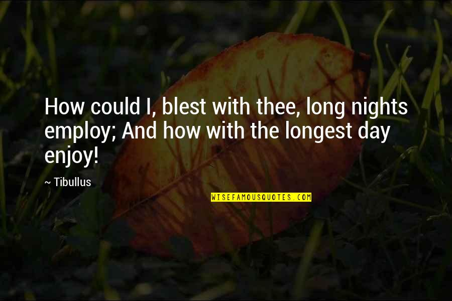 Tomorrow Will Be A Better Day Quotes By Tibullus: How could I, blest with thee, long nights