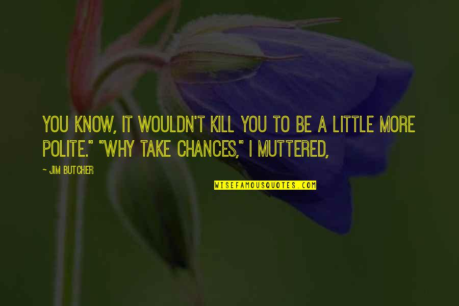 Tomoyuki Tanaka Quotes By Jim Butcher: You know, it wouldn't kill you to be