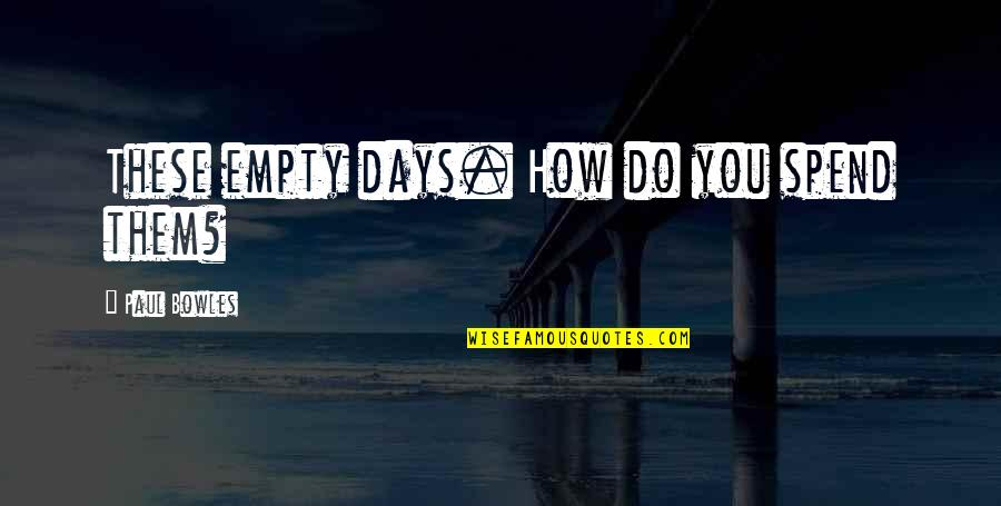 Tomoyuki Tanaka Quotes By Paul Bowles: These empty days. How do you spend them?