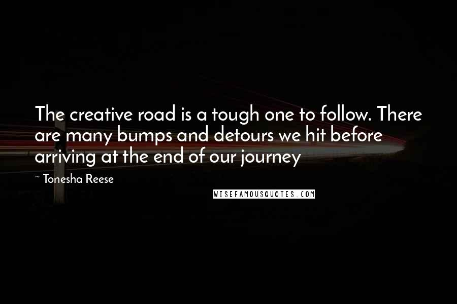 Tonesha Reese quotes: The creative road is a tough one to follow. There are many bumps and detours we hit before arriving at the end of our journey
