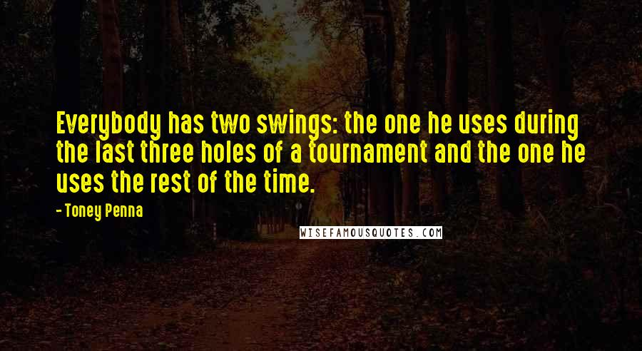 Toney Penna quotes: Everybody has two swings: the one he uses during the last three holes of a tournament and the one he uses the rest of the time.