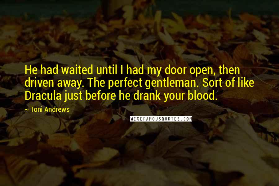 Toni Andrews quotes: He had waited until I had my door open, then driven away. The perfect gentleman. Sort of like Dracula just before he drank your blood.