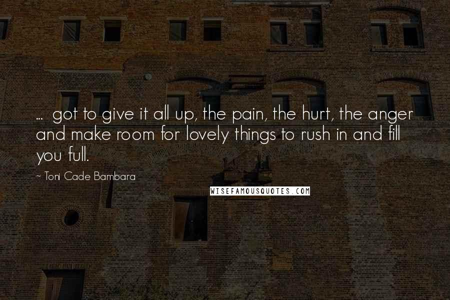 Toni Cade Bambara quotes: ... got to give it all up, the pain, the hurt, the anger and make room for lovely things to rush in and fill you full.