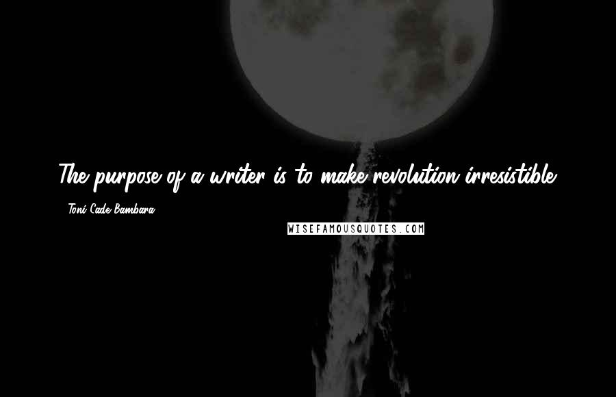 Toni Cade Bambara quotes: The purpose of a writer is to make revolution irresistible.