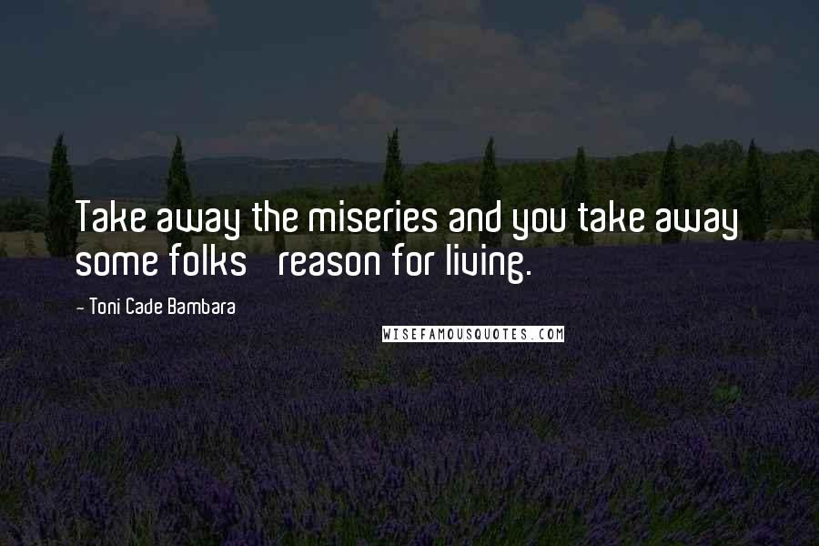 Toni Cade Bambara quotes: Take away the miseries and you take away some folks' reason for living.