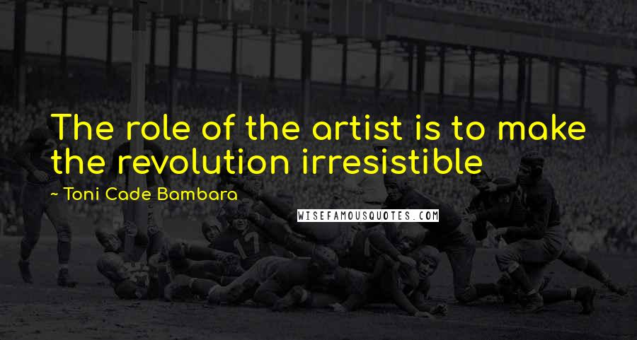 Toni Cade Bambara quotes: The role of the artist is to make the revolution irresistible