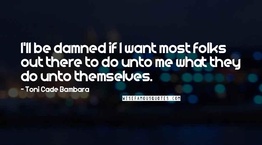 Toni Cade Bambara quotes: I'll be damned if I want most folks out there to do unto me what they do unto themselves.
