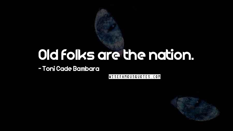 Toni Cade Bambara quotes: Old folks are the nation.