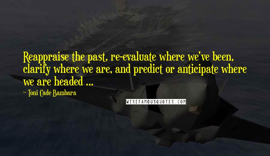 Toni Cade Bambara quotes: Reappraise the past, re-evaluate where we've been, clarify where we are, and predict or anticipate where we are headed ...
