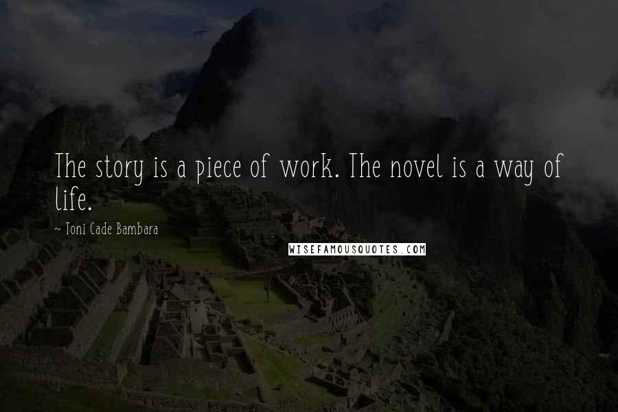 Toni Cade Bambara quotes: The story is a piece of work. The novel is a way of life.