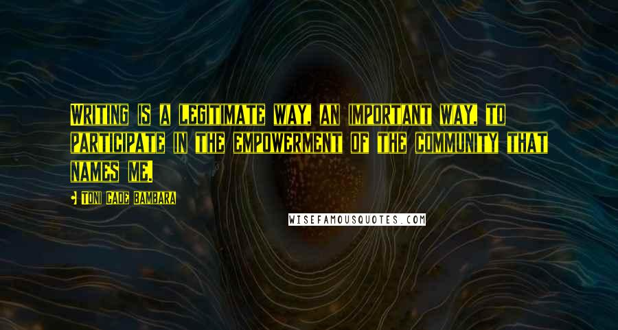 Toni Cade Bambara quotes: Writing is a legitimate way, an important way, to participate in the empowerment of the community that names me.