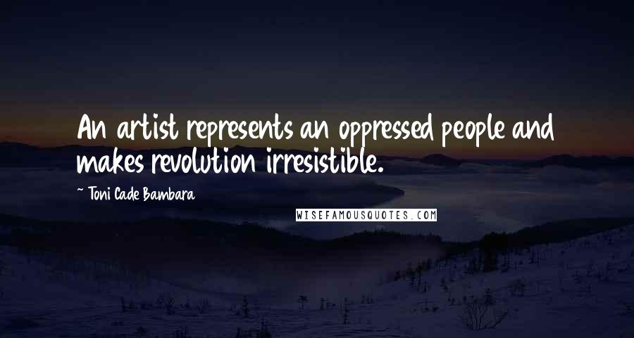 Toni Cade Bambara quotes: An artist represents an oppressed people and makes revolution irresistible.