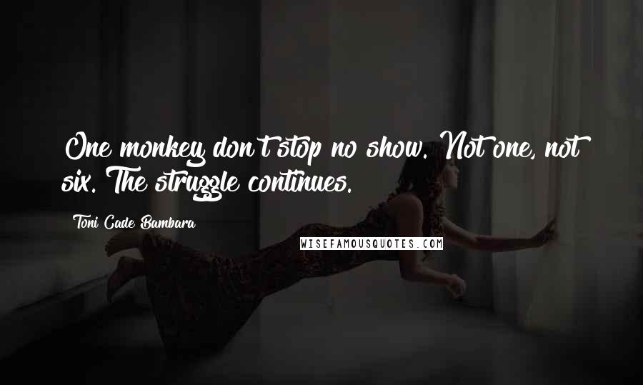 Toni Cade Bambara quotes: One monkey don't stop no show. Not one, not six. The struggle continues.