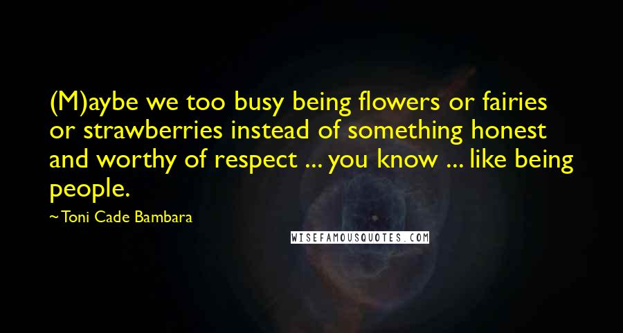 Toni Cade Bambara quotes: (M)aybe we too busy being flowers or fairies or strawberries instead of something honest and worthy of respect ... you know ... like being people.