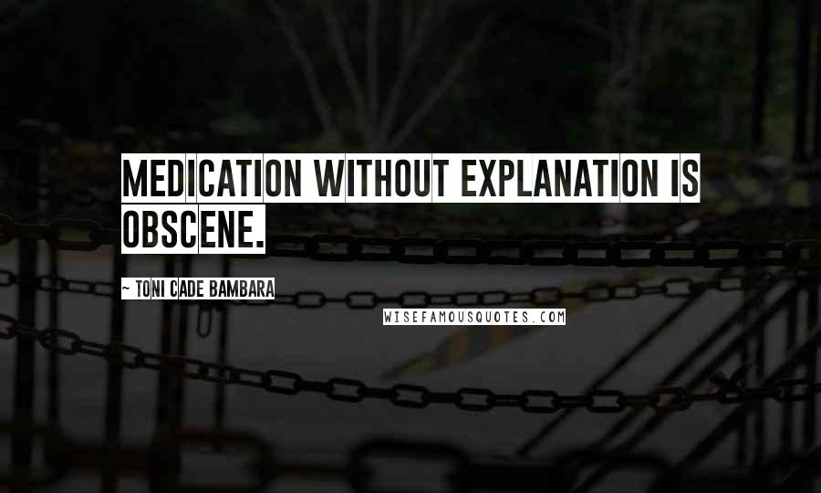Toni Cade Bambara quotes: Medication without explanation is obscene.