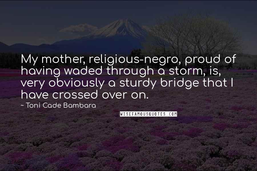 Toni Cade Bambara quotes: My mother, religious-negro, proud of having waded through a storm, is, very obviously a sturdy bridge that I have crossed over on.