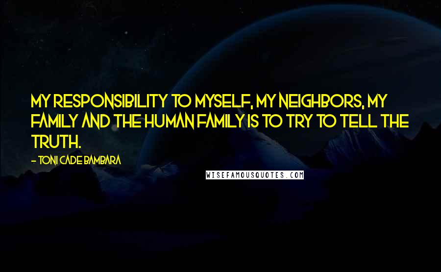 Toni Cade Bambara quotes: My responsibility to myself, my neighbors, my family and the human family is to try to tell the truth.