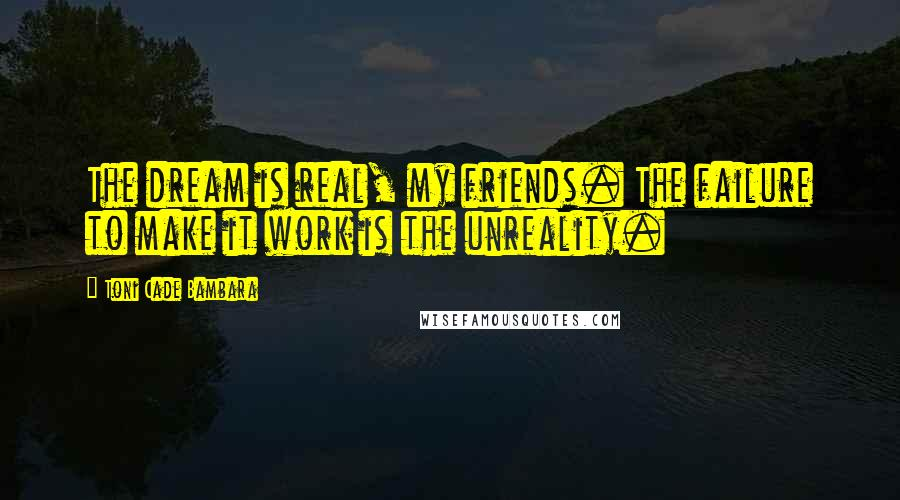 Toni Cade Bambara quotes: The dream is real, my friends. The failure to make it work is the unreality.