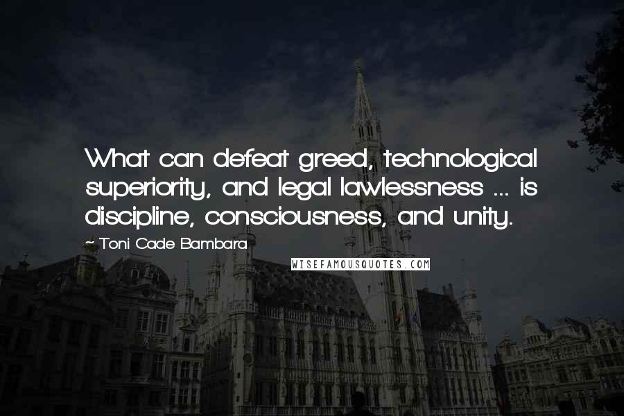 Toni Cade Bambara quotes: What can defeat greed, technological superiority, and legal lawlessness ... is discipline, consciousness, and unity.