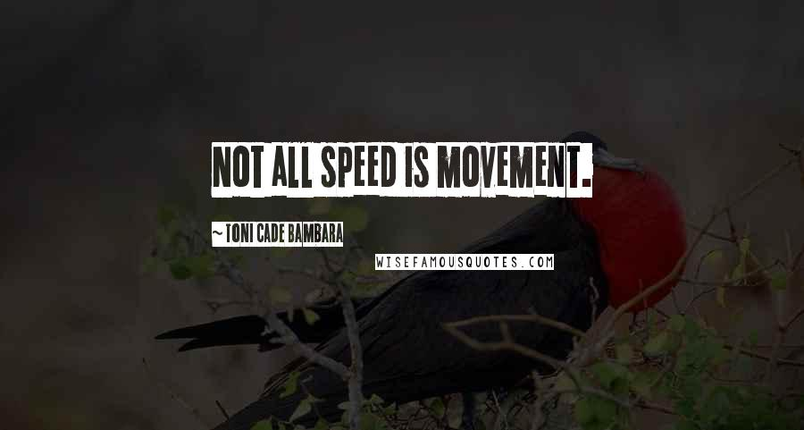 Toni Cade Bambara quotes: Not all speed is movement.