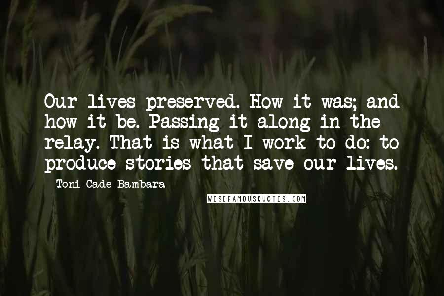 Toni Cade Bambara quotes: Our lives preserved. How it was; and how it be. Passing it along in the relay. That is what I work to do: to produce stories that save our lives.