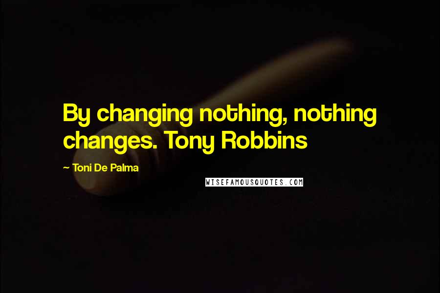 Toni De Palma quotes: By changing nothing, nothing changes. Tony Robbins