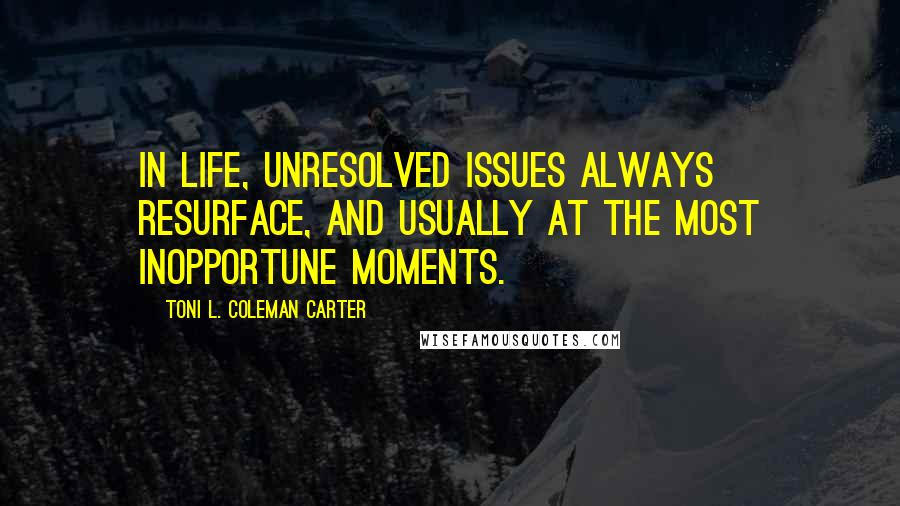 Toni L. Coleman Carter quotes: In life, unresolved issues always resurface, and usually at the most inopportune moments.